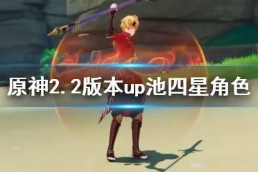《原神》2.2版本up池四星角色一览 2.2祈愿角色武器哪些概率提升?