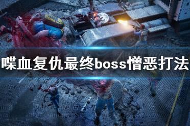 《喋血复仇》最终boss怎么打?最终boss憎恶打法分享
