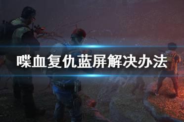 《喋血复仇》蓝屏怎么办?蓝屏解决办法