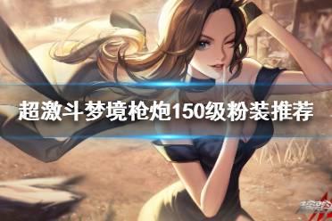 《超激斗梦境》150级粉装如何选择?枪炮150级粉装推荐