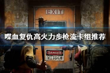 《喋血复仇》卡组搭配如何选择?高火力步枪流卡组推荐