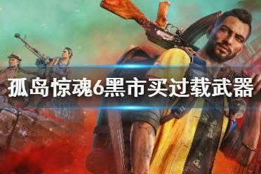 《孤岛惊魂6》黑市怎么卡bug买过载武器?黑市买过载武器方法介绍