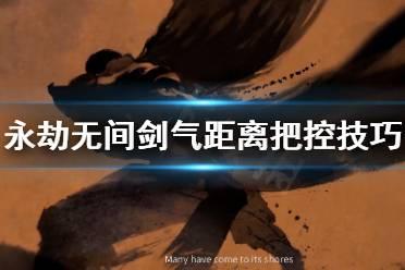 《永劫无间》剑气距离怎么控制?剑气距离把控技巧