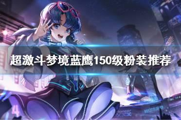 《超激斗梦境》150级粉装如何选择?蓝鹰150级粉装推荐