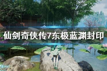 《仙剑奇侠传7》东极蓝渊封印怎么破除?东极蓝渊封印破除方法