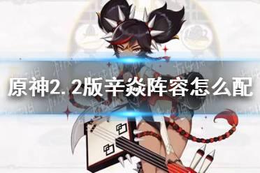 《原神》2.2版辛焱阵容怎么配 辛焱超载阵容推荐