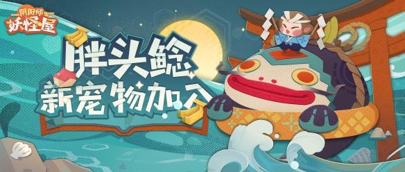 「阴阳师:妖怪屋」香蕉大作战搞起来阴阳师:妖怪屋全新宠物胖头鲶登场