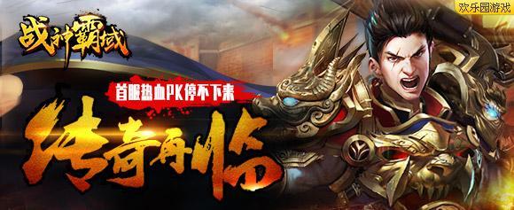 传奇再临 欢乐园《战神霸域》首服PK停不下来_游戏新闻