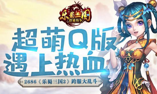 超萌Q版遇上热血 《乐蜀三国2》跨服大乱斗_游戏新闻