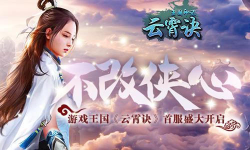 不改侠心 游戏王国《云霄诀》首服盛大开启_游戏新闻